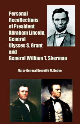Personal Recollections of President Abraham Lincoln, General Ulysses S. Grant and General William T. Sherman