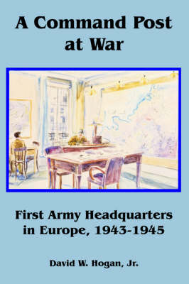 A Command Post at War: First Army Headquarters in Europe, 1943-1945