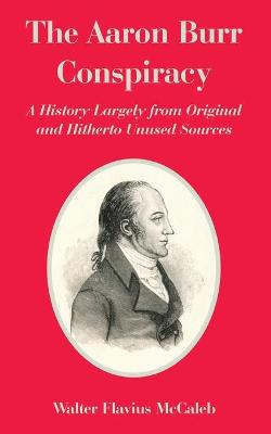 The Aaron Burr Conspiracy: A History Largely from Original and Hitherto Unused Sources