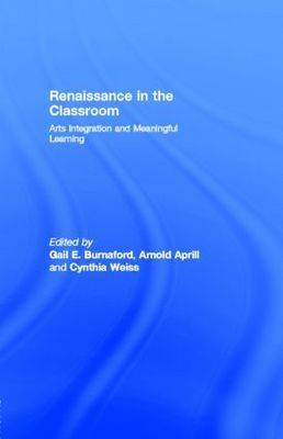 Renaissance in the Classroom: Arts Integration and Meaningful Learning: Arts Integration and Meaningful Learning
