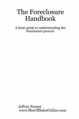 The Foreclosure Handbook - A Basic Guide to Understanding the Foreclosure Process