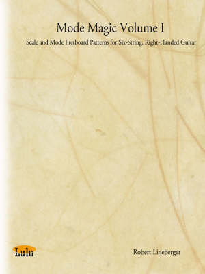 Mode Magic Volume I: Scale and Mode Fretboard Patterns for Six-String, Right-Handed Guitar