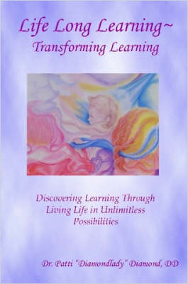 Life Long Learning - Transforming Learning; Discovering Learning Through Living Life In Unlimitless Possibilities