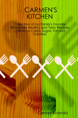 CARMEN's KITCHEN - Collection of My Family's Favorite Worldwide Healthy and Tasty Recipes - (Reduce Carbs, Sugar, Fat and Calories)