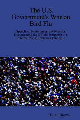 The U.S. Government's War on Bird Flu: Speeches, Testimony and Advisories Documenting the Official Response to a Potential Avian Influenza Pandemic