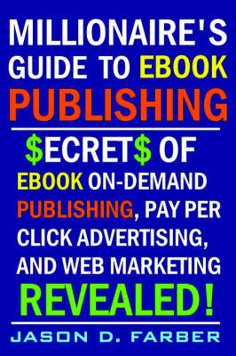 Millionaire's Guide to EBook Publishing. Secrets of EBook On Demand Publishing, Pay Per Click Advertising, and Web Marketing Revealed!