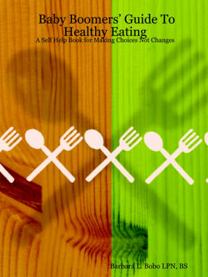 Baby Boomers' Guide To Healthy Eating: A Self Help Book for Making Choices Not Changes