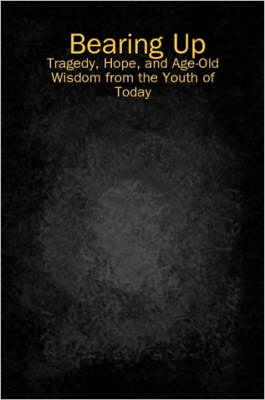 Bearing Up: Tragedy, Hope, and Age-Old Wisdom from the Youth of Today