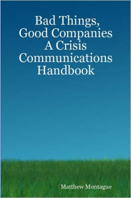 Bad Things, Good Companies: A Crisis Communications Handbook