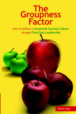 The Groupness Factor - How to Achieve a Corporate Success Culture Through First-Class Leadership