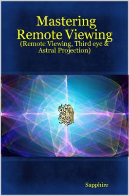 Mastering Remote Viewing : (Remote Viewing, Third Eye & Astral Projection)