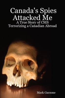 Canada's Spies Attacked Me: A True Story of CSIS Terrorizing a Canadian Abroad