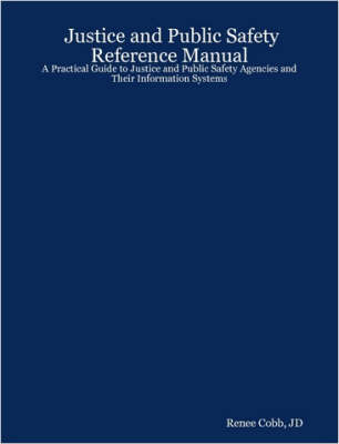 Justice and Public Safety Reference Manual: A Practical Guide to Justice and Public Safety Agencies and Their Information Systems
