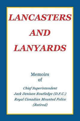 Lancasters and Lanyards: Memoirs of Chief Superintendent Jack Denison Routledge (D.F.C.) Royal Canadian Mounted Police