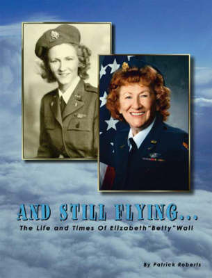 """And Still Flying: The Life and Times of Elizabeth """"Betty"""" Wall"""
