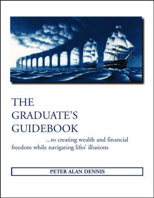 The Graduate's Guidebook: ..To Creating Wealth and Financial Freedom While Navigating Life's Illusions