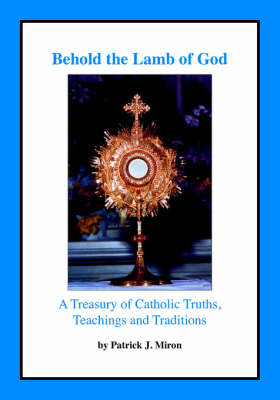 Behold the Lamb of God: A Treasury of Catholic Truths, Teachings and Traditions