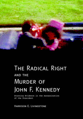 The Radical Right and the Murder of John F. Kennedy: Stunning Evidence in the Assassination of the President