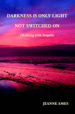 Darkness is Only Light Not Switched on (walking with Angels)