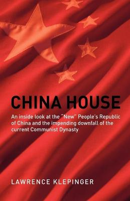 China House: An Inside Look at the New People's Republic of China and the Impending Downfall of the Current Communist Dynasty