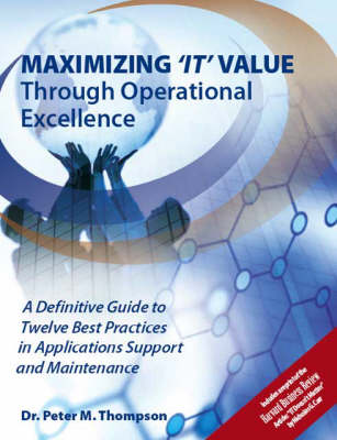 Maximizing IT Value Through Operational Excellence: A Definitive Guide to Twelve Best Practices in Applications Support and Maintenance