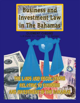 Business and Investment Law in the Bahamas: The Laws and Regulations Relating to Business and Investment in the Bahamas