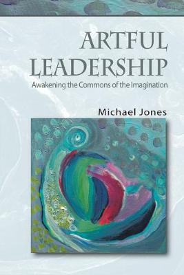 Artful Leadership: Awakening the Commons of the Imagination