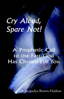 Cry Aloud, Spare Not!: A Prophetic Call to the Fast God Has Chosen for You