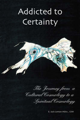Addicted to Certainty: The Journey from a Cultural Cosmology to a Spritual Cosmology