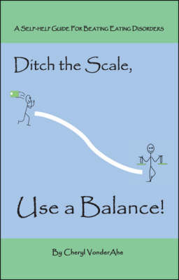 Ditch the Scale, Use a Balance!: A Self-help Guide for Beating Eating Disorders