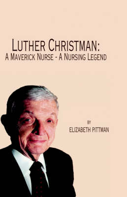 Luther Christman: A Maverick Nurse - A Nursing Legend