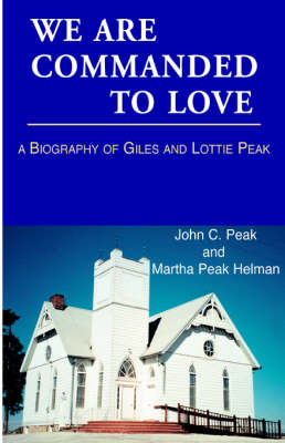 We Are Commanded to Love: A Biography of Giles Mason Peak, 1866-1899 and Lottie Borum Peak, 1867-1956