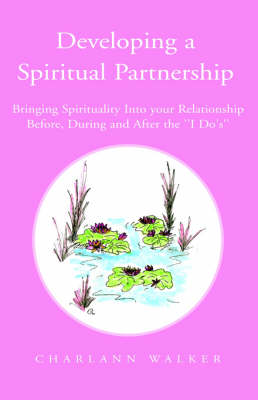 Developing a Spiritual Partnership: Bringing Spirituality Into Your Relationship Before, During and After the ''i Do's''