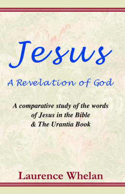 Jesus a Revelation of God: A Comparative Study of the Words of Jesus in the Bible & the Urantia Book