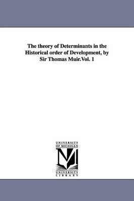 The Theory of Determinants in the Historical Order of Development, by Sir Thomas Muir.Vol. 1