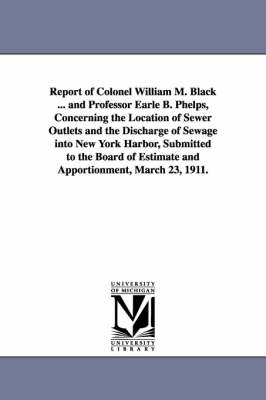 Report of Colonel William M. Black ... and Professor Earle B. Phelps, Concerning the Location of Sewer Outlets and the Discharge of Sewage Into New Yo