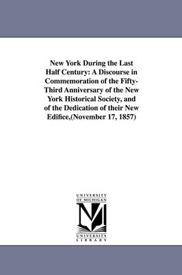 New York During the Last Half Century: A Discourse in Commemoration of the Fifty-Third Anniversary of the New York Historical Society, and of the Dedication of Their New Edifice, (November 17, 1857)