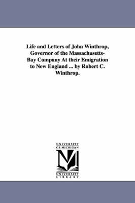 Life and Letters of John Winthrop, Governor of the Massachusetts-Bay Company at Their Emigration to New England ... by Robert C. Winthrop.