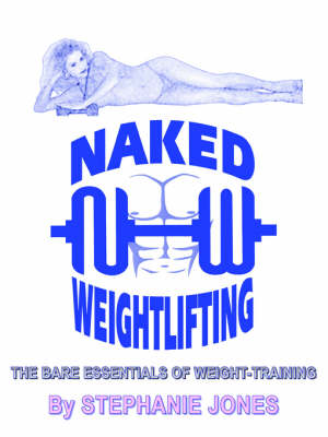 Naked Weightlifting: The Bare Essentials of Weight-Training