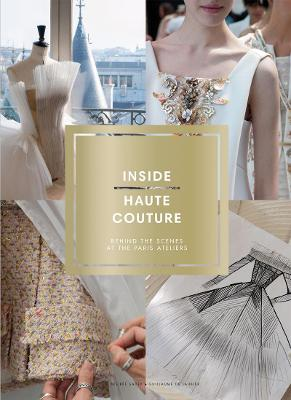 Inside Haute Couture: Behind the Scenes at the Paris Ateliers: Behind the Scenes at the Paris Ateliers