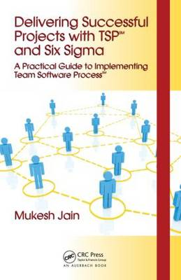 Delivering Successful Projects with TSP(SM) and Six Sigma: A Practical Guide to Implementing Team Software Process(SM)