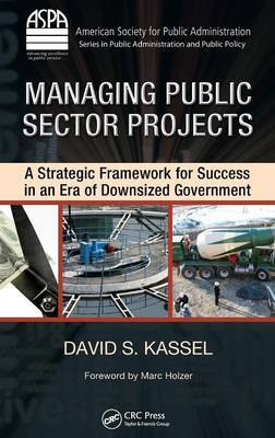 Managing Public Sector Projects: A Strategic Framework for Success in an Era of Downsized Government