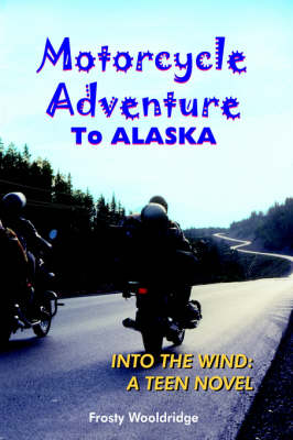 Motorcycle Adventure To ALASKA: Into the Wind: A Teen Novel