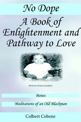 No Dope-A Book of Enlightenment and Pathway to Love: With an Extra Element: Bones-Meditations of an Old Black Man