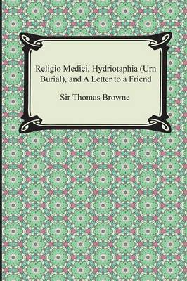 Religio Medici, Hydriotaphia (Urn Burial), and a Letter to a Friend