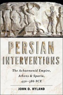 Persian Interventions: The Achaemenid Empire, Athens, and Sparta, 450 386 BCE