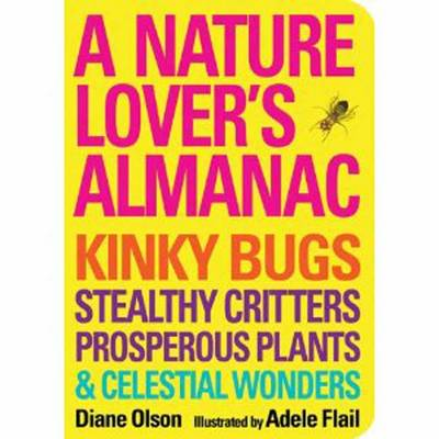 A Nature Lover's Almanac: Kinky Bugs, Stealthy Critters, Prosperous Plants & Celestial Wonders