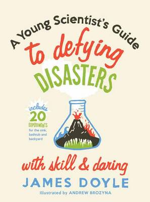 A Young Scientist's Guide to Defying Disasters with Skill and Daring: Includes 20 Experiments for the Sink, Bathtub and Backyard