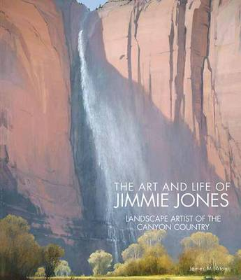 The Art and Life of Jimmie Jones: Landscape Artist of the Canyon Country