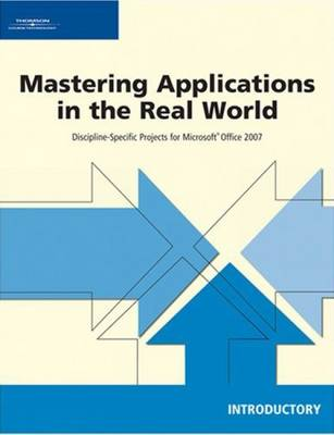Mastering Applications in the Real World: Discipline-Specific Projects for Microsoft Office 2007 Introductory